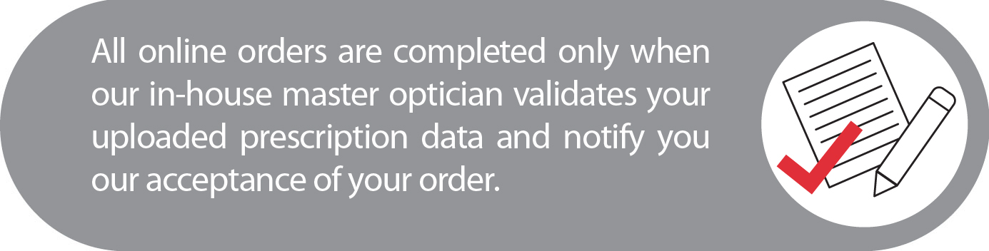 All online orders are completed only when our in-house master optician validates your uploaded prescription data and notify you our acceptance of your order.