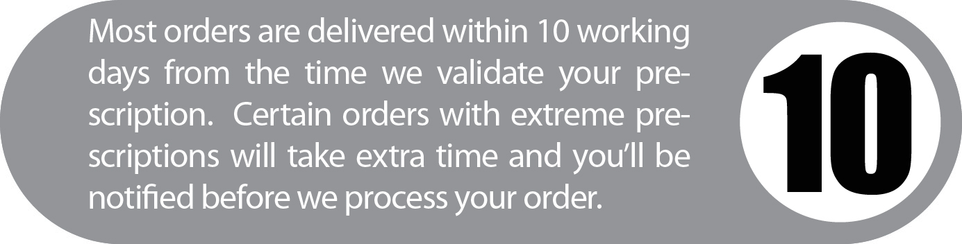Most orders are delivered within 10 working days from the time we validate your prescription. Certain orders with extreme prescriptions will take extra time and you'll be notified before we process your order.